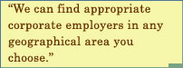 We Can Find Appropriate Corporate Employers In Any Geographical Area You Choose.